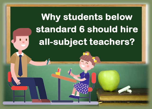 Why students below standard 6 should hire all-subject teachers?